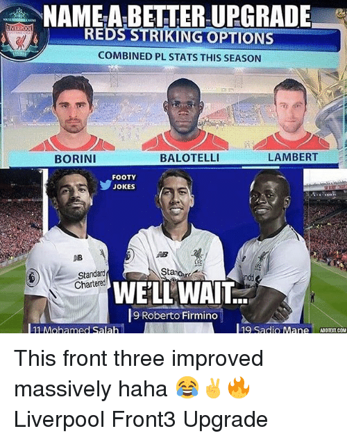 Reds: NAME-A-BETTER UPGRADE-  REDS STRIKING OPTIONS  COMBINED PL STATS THIS SEASON  BORINI  BALOTELLI  LAMBERT  FOOTY  JOKES  邹  rC  Stanor  Standard  Chartered  WELL WAIT:  9 Roberto Firmino  11 Mohamed Salah  l19 Sadio M. This front three improved massively haha 😂✌🔥 Liverpool Front3 Upgrade