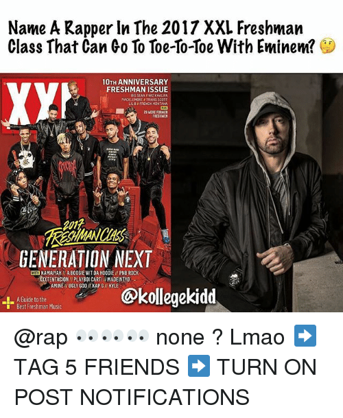 Big Sean, Eminem, and Friends: Name A Kapper In The 2017 XXL Freshman  Class That Can Co To Toe-so-Toe With Eminem?  10TH ANNIVERSARY  FRESHMAN ISSUE  BIG SEAN WIZ KHALIFA  MACKLEMORE TRAWIS SCOTT  LILBFRENCH MONTANA  2E MORE FORMER  RESHMEN  201t  GENERATION NEXT  WE KAMAIYAH  A B0O6IE WIT DA HOODIE / PNB ROCK  TENTACIONI PLAYBOI CARTII MADEINTYD  AMINE I UGLY GOO KAPG/I KYLE  A Guide to the  Best Freshman Music  ekidd @rap 👀👀👀 none ? Lmao ➡️ TAG 5 FRIENDS ➡️ TURN ON POST NOTIFICATIONS