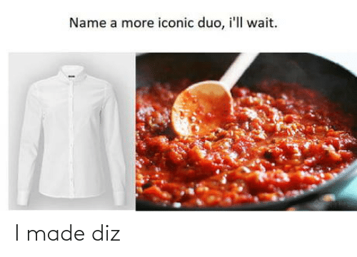 Ill Wait: Name a more iconic duo, i'll wait. I made diz