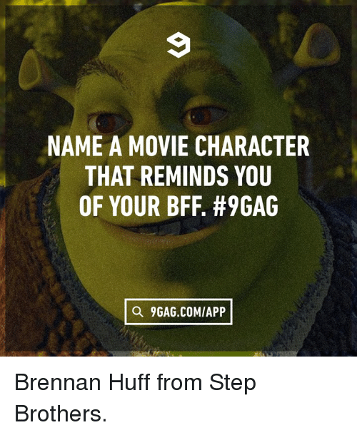 Huff: NAME A MOVIE CHARACTER  THAT REMINDS YOU  OF YOUR BFF. #9GAG  Q 9GAG.COMIAPP Brennan Huff from Step Brothers.