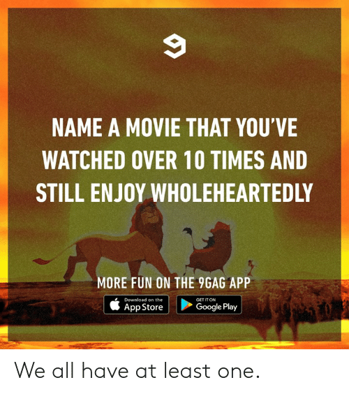9gag, Dank, and Google: NAME A MOVIE THAT YOU'VE  WATCHED OVER 10 TIMES AND  STILL ENJOY WHOLEHEARTEDLY  MORE FUN ON THE 9GAG APP  Download on the  GET IT ON  App Store |  >  Google Play We all have at least one.
