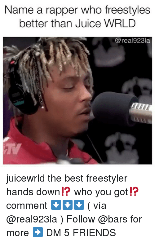 Friends, Juice, and Memes: Name a rapper who freestyles  better than Juice WRLD  @real923la juicewrld the best freestyler hands down⁉️ who you got⁉️ comment ⬇️⬇️⬇️ ( vía @real923la ) Follow @bars for more ➡️ DM 5 FRIENDS