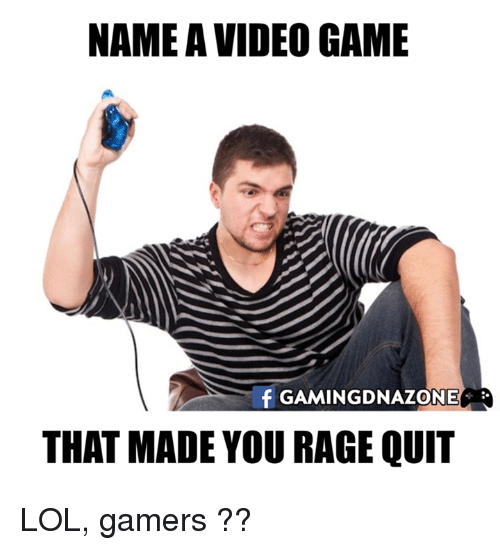 Rage quit: NAME A VIDEO GAME  f GAMING DNAZONE  THAT MADE YOU RAGE QUIT LOL, gamers ??