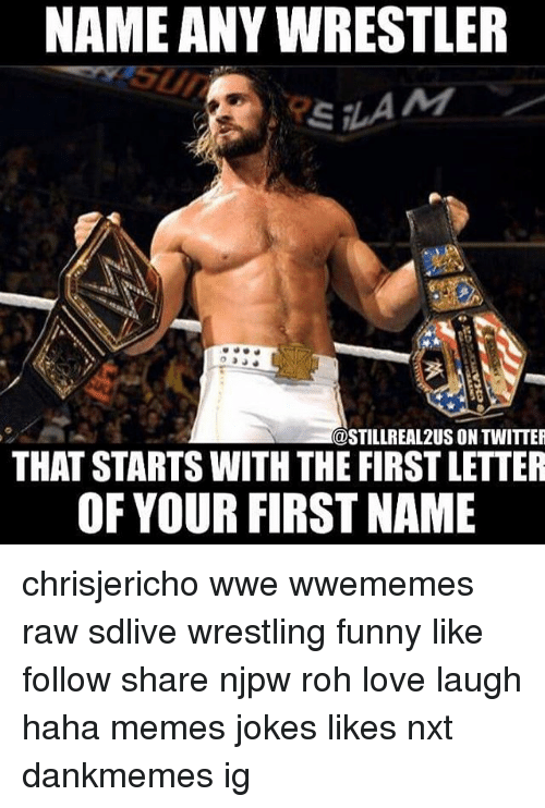 Hahae: NAME ANY WRESTLER  @STILLREAL2US ON TWITTER  THAT STARTS WITH THE FIRST LETTER  OF YOUR FIRST NAME chrisjericho wwe wwememes raw sdlive wrestling funny like follow share njpw roh love laugh haha memes jokes likes nxt dankmemes ig