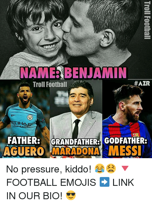 Benjamins: NAME BENJAMIN  HAZR  Troll Football  FATHER:  GRANDFATHER: GODFATHER:  AGUEROLMARADONA MESSI No pressure, kiddo! 😂😫 🔻FOOTBALL EMOJIS ➡️ LINK IN OUR BIO! 😎