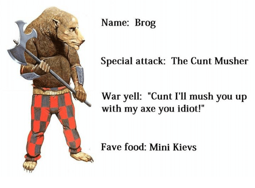 "Food, Ups, and Cunt: Name: Brog  Special attack: The Cunt Musher  war yell: ""Cunt I'll mush you up  with my axe you idiot!  Fave food: Mini Kievs"