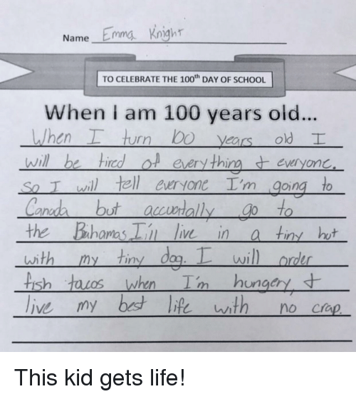 dag: Name Emma Kngh  TO CELEBRATE THE 100 DAY OF SCHOOL  When I am 100 years old..  , hurr) bo years old  will be hiredol eery thineveryonc  So T wil tell euryone I'm going to  ano  the Bahamas i ie ina tin ht  with my tiny dag.wil  rder  is  ungcry This kid gets life!