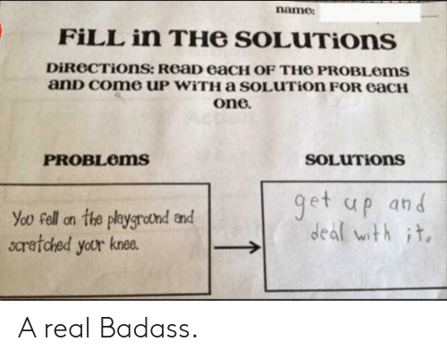 Badass, One, and Name: name  FILL in THe SOLUTIons  DiReCTiOns: ReaD eaCH OF TH6 PROBLOMS  anD Come UP WITHA sOLUTion FOR eaCH  one.  SOLUTIONS  PROBLEMS  get up and  deal with it  You Fell on the playgrotnd and  scratched your knee. A real Badass.
