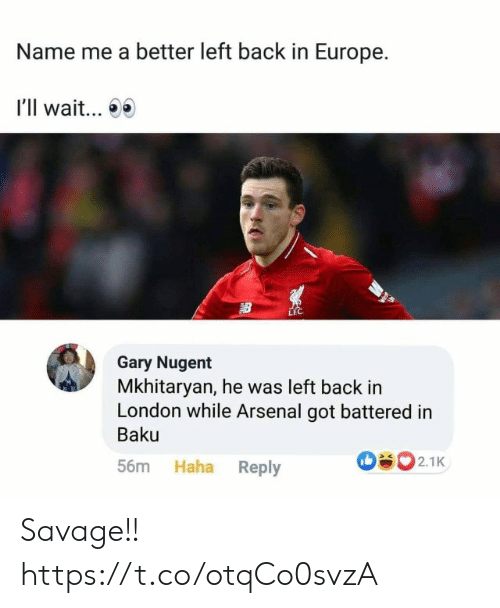 Ill Wait: Name me a better left back in Europe.  I'll wait...  LEC  Gary Nugent  Mkhitaryan, he was left back in  London while Arsenal got battered in  Baku  502.1K  Haha Reply  56m Savage!! https://t.co/otqCo0svzA