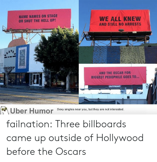 the oscars: NAME NAMES ON STAGE  OR SHUT THE HELL UP!  WE ALL KNEW  AND STILL NO ARRESTS  AND THE OSCAR FOR  BIGGEST PEDOPHILE GOES TO..  yun  Uber  Humor  Sexy singles near you, but they are not interested failnation:  Three billboards came up outside of Hollywood before the Oscars