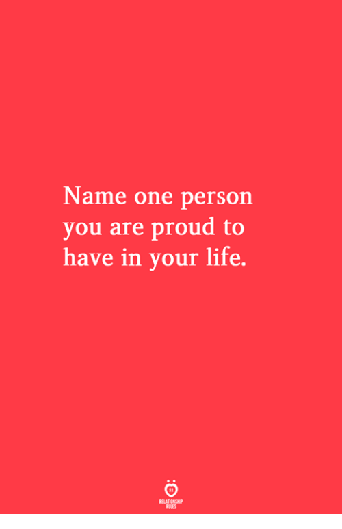 Life, Proud, and One: Name one person  you are proud to  have in your life.