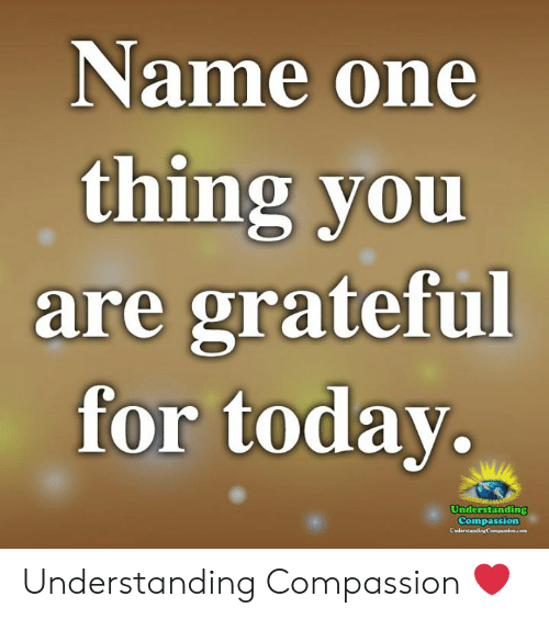 Compassion: Name one  thing you  are grateful  for todav.  Understanding  Compassion Understanding Compassion ❤️