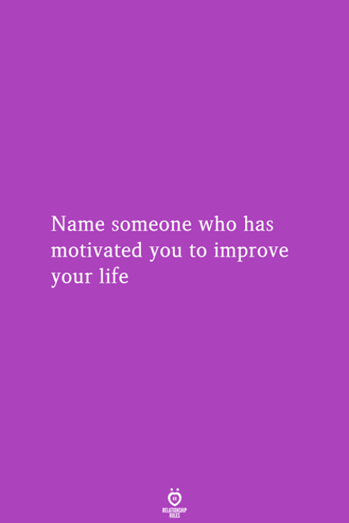 Life, Who, and Name: Name someone who has  motivated you to improve  your life
