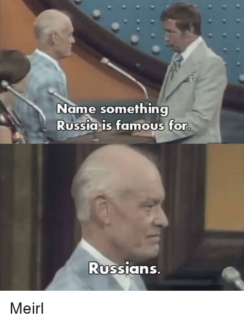 Name Something: Name something  Russia is famous for  Russians Meirl