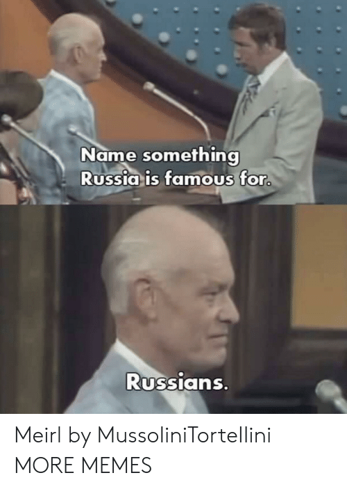 Name Something: Name something  Russia is famous for  Russians Meirl by MussoIiniTorteIIini MORE MEMES