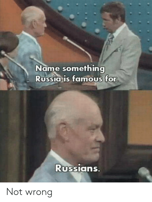 Name Something: Name something  Russia is famous for  RUSSIans Not wrong