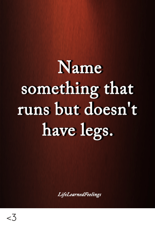 Name Something: Name  something that  runs but doesn't  have legs  LifeLearnedFeelings <3