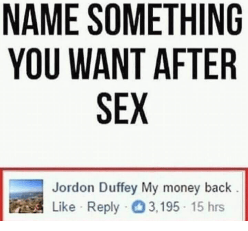 Name Something: NAME SOMETHING  YOU WANT AFTER  SEX  Jordon Duffey My money back  Like Reply 3,195 15 hrs