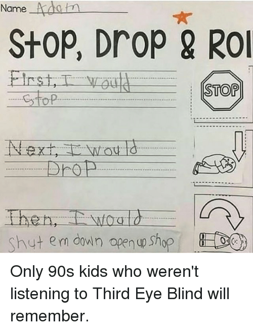 Only 90S Kids: Name  StOP, DroP & RO  TOP  Shut em down open up Shop Only 90s kids who weren't listening to Third Eye Blind will remember.