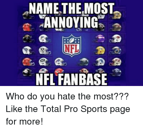 nfl fan: NAME THE MOST  ANNOYING  NFL  NFL FAN BASE Who do you hate the most???  Like the Total Pro Sports page for more!