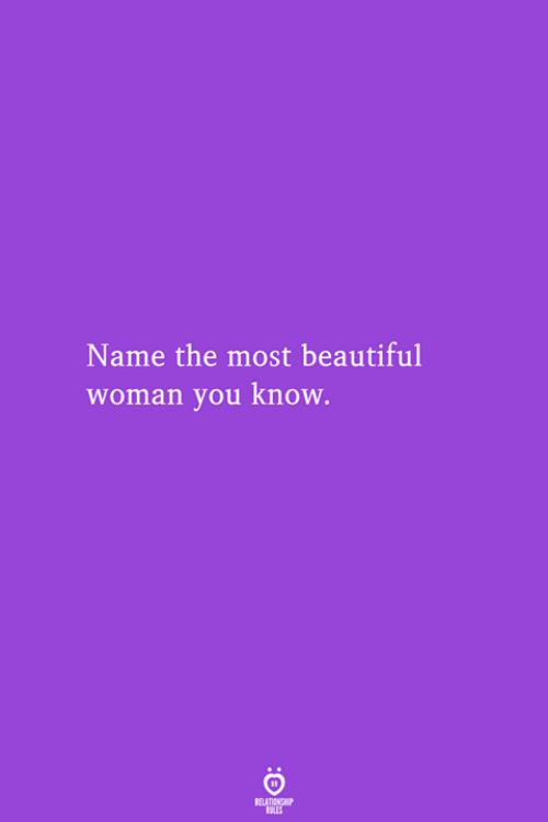 Beautiful, Name, and Woman: Name the most beautiful  woman you know.