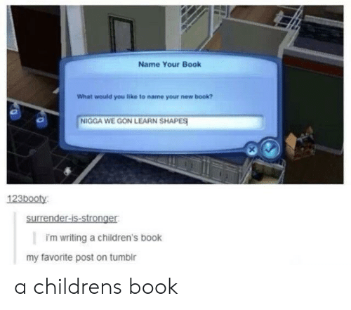 We Gon: Name Your Book  What would you like to name your new book?  NIGGA WE GON LEARN SHAPES  123booty  surrender-is-stronger  i'm writing a children's book  my favorite post on tumbir a childrens book