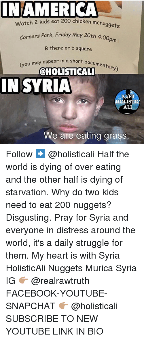 Distression: NAMERICA  chicken mcnuggets  Watch 2 kids eat 200 chicken men  Park, Friday May 20th 4:00pm  Corners Park, Friday May 20th 4  B there or b square  menta  (you may appear in a short  ary)  @HOLISTICAL  IN SYRIA  IN SYRIA  IG/FB  OLISTIC  AL  We are eating grass. Follow ➡️ @holisticali Half the world is dying of over eating and the other half is dying of starvation. Why do two kids need to eat 200 nuggets? Disgusting. Pray for Syria and everyone in distress around the world, it's a daily struggle for them. My heart is with Syria HolisticAli Nuggets Murica Syria IG 👉🏽 @realrawtruth FACEBOOK-YOUTUBE-SNAPCHAT 👉🏽 @holisticali SUBSCRIBE TO NEW YOUTUBE LINK IN BIO