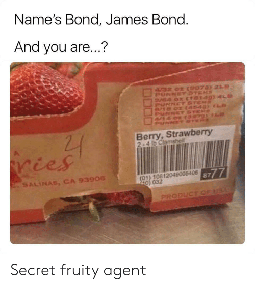 James Bond: Name's Bond, James Bond.  And you are...?  4/32 02 CSPO7 21  PUNNETSTEMS  V4 0x (TO149) 4LD  PUNNET ST  8/18 02  NET  PUNNCT SE  22  Berry,Strawberry  2-4 b Clamshell  ries  8777  (01) 10812049005406  220 032  2SALINAS, CA 93906  PRODUCT OF USA Secret fruity agent