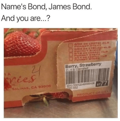 James Bond: Name's Bond, James Bond.  And you are...?  A32 0 (9079) 21  PUNNET DTEMS  B4 0 (10140)4S  UNNET STEMS  Berry,Strawberry  2-4 ib Clamshell  ries  (01) 10812049005406 87  20) 032  2SALINAS, CA 93906  PRODUCT CE USA