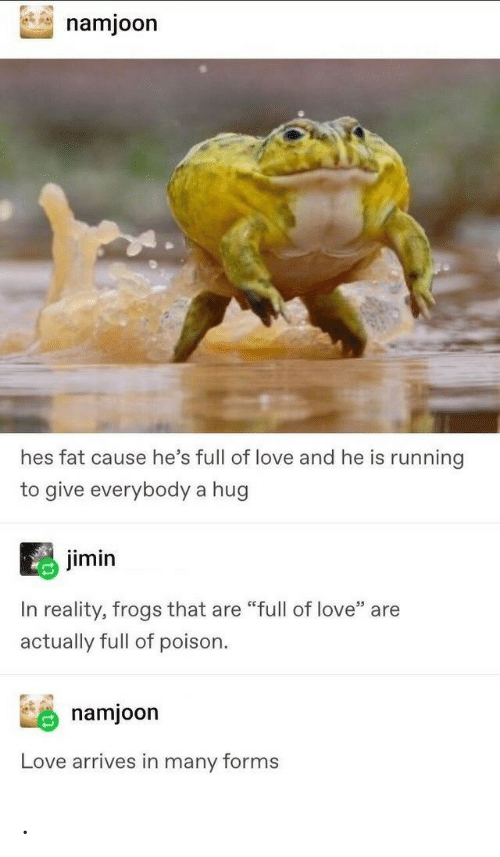 "poison: namjoon  hes fat cause he's full of love and he is running  to give everybody a hug  jimin  In reality, frogs that are ""full of love"" are  actually full of poison  namjoon  Love arrives in many forms ."