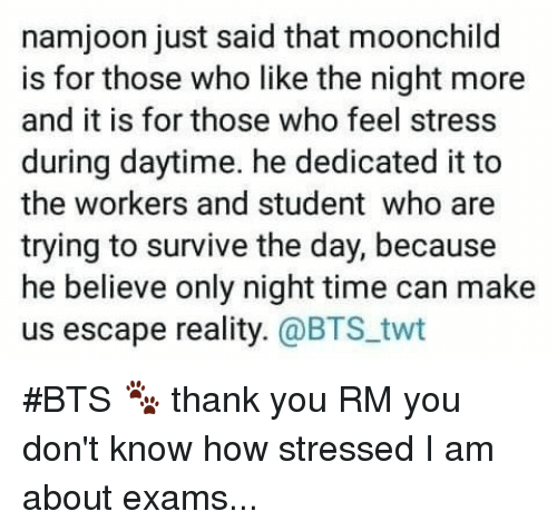 Night Time: namjoon just said that moonchild  is for those who like the night more  and it is for those who feel stress  during daytime. he dedicated it to  the workers and student who are  trying to survive the day, because  he believe only night time can make  us escape reality. @BTS.twt #BTS 🐾 thank you RM you don't know how stressed I  am about exams...