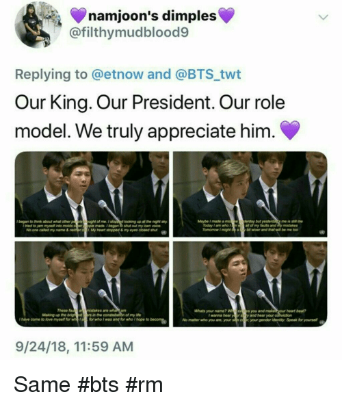 Appreciate, Heart, and Today: namjoon's dimples  @filthymudblood9  Replying to @etnow and @BTS twt  Our King. Our President. Our role  model. We truly appreciate him.  lbegan to hink about what other p  le o  ught of me.Istopp d looking up at the night sky  ple made.began to shut out my own voice  My heart stopped & my eyes doened sut  Maybe Imade a miseferday but  me is stl me  Today 1 am who f  all of my futs and y mistakes  I tried to jam mysell into molds  No one called my name &  These  an msistakes are  Whats your name? Wexs you and make  y and hear your  am  heart bea?  Making up the brigh estrs in the  of my ife  I wanna hear  I hatve come to lovemyse for or who I was and for who I hope to beN  No matter who you are, your sn coyourgender identty Speak for yourse  9/24/18, 11:59 AM Same #bts #rm