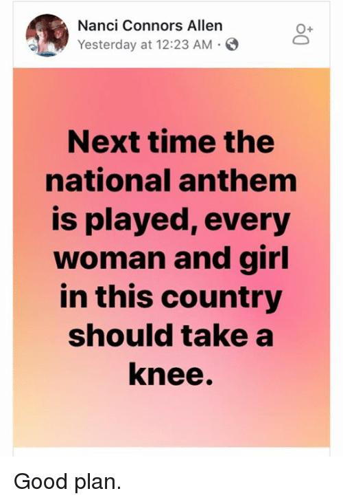 Good Plan: Nanci Connors Allen  Yesterday at 12:23 AM-  O+  Next time the  national anthem  is played, every  woman and girl  in this country  should take a  knee. Good plan.