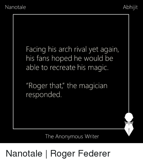 roger that: Nanotale  Abhijit  Facing his arch rival yet again,  his fans hoped he would be  able to recreate his magic.  Roger that, the magician  responded  The Anonymous Writer Nanotale | Roger Federer