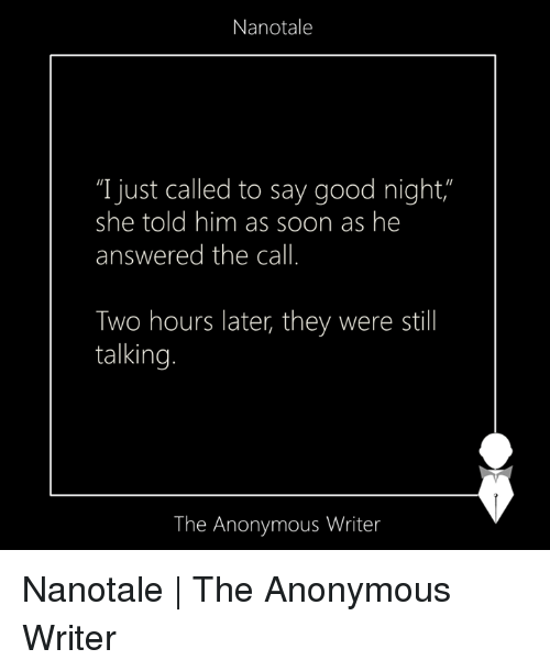 """Anonymity: Nanotale  """"I just called to say good night  she told him as soon as he  answered the call.  Two hours later, they were still  talking.  The Anonymous Writer Nanotale 