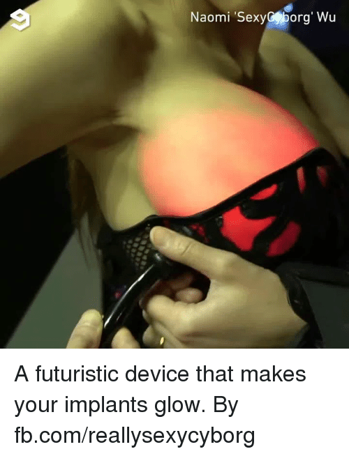 futuristic: Naomi SexyCporg' Wu A futuristic device that makes your implants glow.  By fb.com/reallysexycyborg