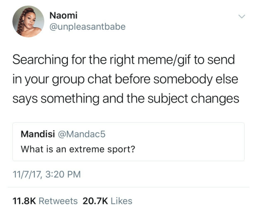 Gif, Group Chat, and Meme: Naomi  @unpleasantbabe  Searching for the right meme/gif to send  in your group chat before somebody else  says something and the subject changes  Mandisi @Mandac5  What is an extreme sport?  11/7/17, 3:20 PM  11.8K Retweets 20.7K Likes