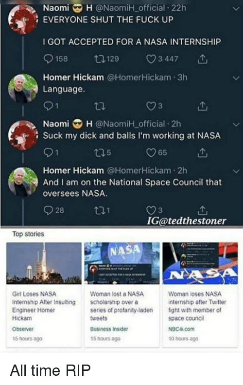 Nasa, Suck My Dick, and Twitter: NaomiH @NaomiH official 22h  EVERYONE SHUT THE FUCK UP  I GOT ACCEPTED FOR A NASA INTERNSHIP  0158ロ129 3 447  Homer Hickam @HomerHickam 3h  Language.  3  Naomi H @NaomiH official 2h  Suck my dick and balls I'm working at NASA  65  Homer Hickam @HomerHickam 2h  And I am on the National Space Council that  oversees NASA.  928  3  IG@tedthestoner  Top stories  NASA  Girl Loses NASA  Internship After Insulting  Engineer Homer  Hickam  Woman lost a NASA  scholarship over a  series of profanity-laden  tweets  Woman loses NASA  internship after Twitter  fight with member of  space council  NBC4LCom  10 hours ago  Observer  Business Insider  15 hours ago  15 hours ago All time RIP
