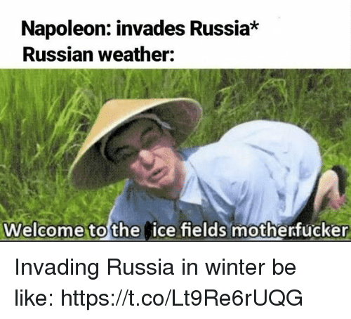 Be Like, Winter, and Russia: Napoleon: invades Russia  Russian weather:  Welcome to the  ice fields motherfucker Invading Russia in winter be like: https://t.co/Lt9Re6rUQG