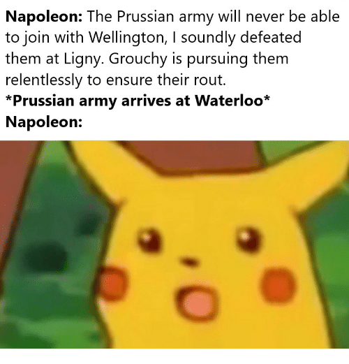 Army, Ensure, and Prussian: Napoleon: The Prussian army will never be able  to join with Wellington, I soundly defeated  them at Ligny. Grouchy is pursuing them  relentlessly to ensure their rout.  *Prussian army arrives at Waterloo*  Napoleon: