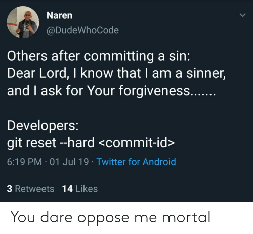 Oppose: Naren  @DudeWhoCode  Others after committing a sin:  Dear Lord, I know that I am a sinner,  and I ask for Your forgiveness....  Developers:  git reset --hard <commit-id>  6:19 PM 01 Jul 19 Twitter for Android  3 Retweets 14 Likes You dare oppose me mortal