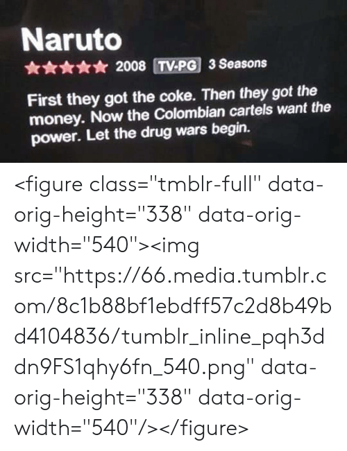 "Money, Naruto, and Tumblr: Naruto  * 2008 TV-PG 3 Seasons  First they got the coke. Then they got the  money. Now the Colombian cartels want the  power. Let the drug wars begin. <figure class=""tmblr-full"" data-orig-height=""338"" data-orig-width=""540""><img src=""https://66.media.tumblr.com/8c1b88bf1ebdff57c2d8b49bd4104836/tumblr_inline_pqh3ddn9FS1qhy6fn_540.png"" data-orig-height=""338"" data-orig-width=""540""/></figure>"