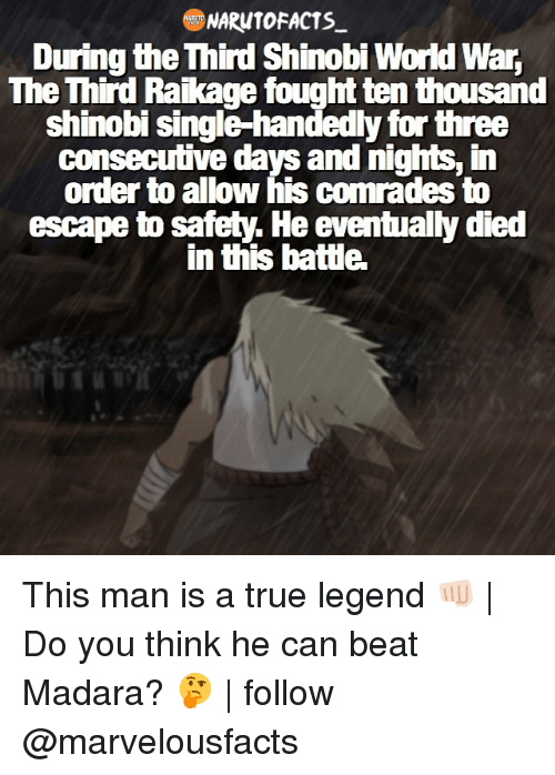 Single Handingly: NARUTO FACTS  During the hird Shinobi World War,  The Third Raikage fought ten thousand  shinobi single-handedly for three  ms, in  order to allow his comrades to  escape to safety. He eventually died  in thisbatte. This man is a true legend 👊🏻 | Do you think he can beat Madara? 🤔 | follow @marvelousfacts