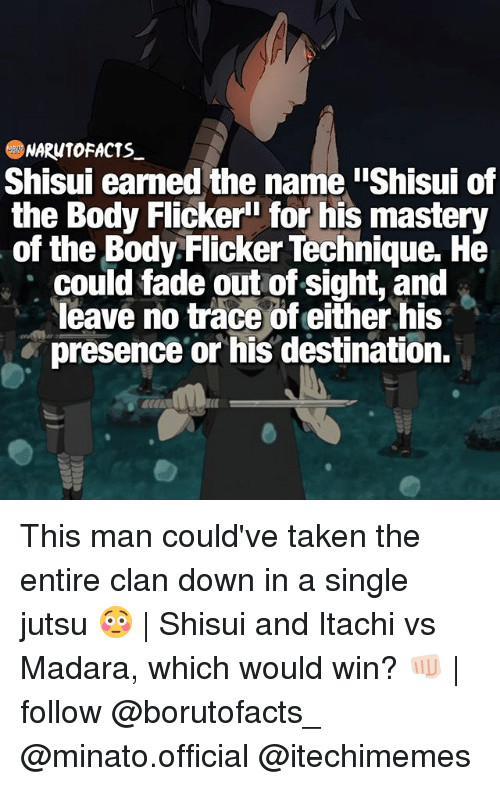 """Out of Sight: NARUTO FACTS  Shisui earned the name iShisui of  the Body Flicker"""" for his mastery  of the Body Flicker Technique. He  could fade out of sight, and  leave no trace of either his  presence or his destination. This man could've taken the entire clan down in a single jutsu 😳   Shisui and Itachi vs Madara, which would win? 👊🏻   follow @borutofacts_ @minato.official @itechimemes"""