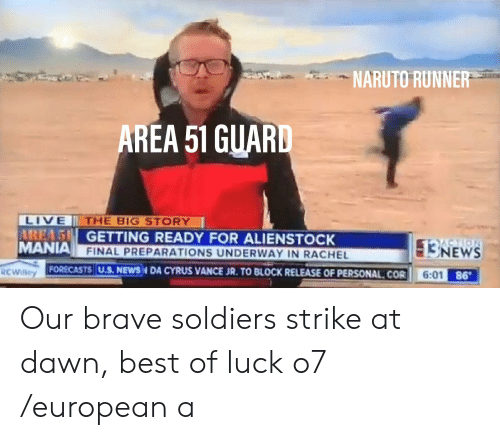 Brave Soldiers: NARUTO RUNNER  AREA 51 GUARD  LIVE  AREA5 GETTING READY FOR ALIENSTOCK  MANIA FINAL PREPARATIONS UNDERWAY IN RACHEL  THE BIG STORY  NEWS  RCWilley  FORECASTS| U.S. NEWSN DA CYRUS VANCE JR. TO BLOCK RELEASE OF PERSONAL COR  6:01 Our brave soldiers strike at dawn, best of luck o7 /european a