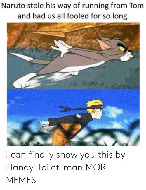 Dank, Memes, and Naruto: Naruto stole his way of running from Tom  and had us all fooled for so long I can finally show you this by Handy-Toilet-man MORE MEMES