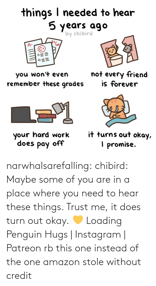 need: narwhalsarefalling: chibird:  Maybe some of you are in a place where you need to hear these things. Trust me, it does turn out okay. 💛   Loading Penguin Hugs | Instagram | Patreon     rb this one instead of the one amazon stole without credit