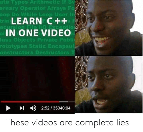 Ays: nary Operator  ays F  er  Do While Loop Us  LEARN C++  IN ONE VIDEO  ass Obiects Private Publi  rototypes Static Encapsul  onstructors Destructors  ▶  4)  2:52 / 35040:04 These videos are complete lies