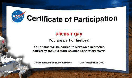 Nasa, Aliens, and Date: NASA  Certificate of Participation  aliens r gay  You are part of history!  Your name will be carried to Mars on a microchip  carried by NASA's Mars Science Laboratory rover.  Certificate number: N2M400891741  Date: October 24, 2010
