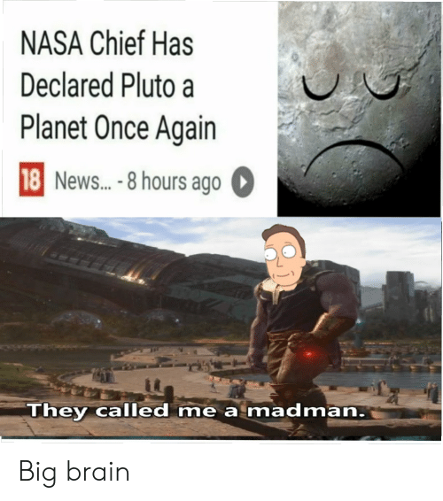 Chief: NASA Chief Has  Declared Pluto a  Planet Once Again  18 News...-8 hours ago  They called me a madman. Big brain